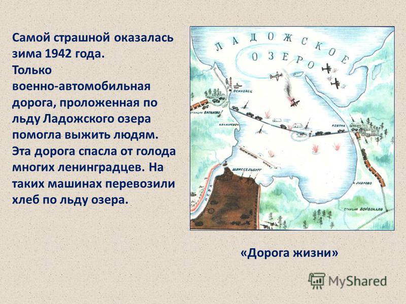 Самой страшной оказалась зима 1942 года. Только военно-автомобильная дорога, проложенная по льду Ладожского озера помогла выжить людям. Эта дорога спасла от голода многих ленинградцев. На таких машинах перевозили хлеб по льду озера. Самой страшной ок