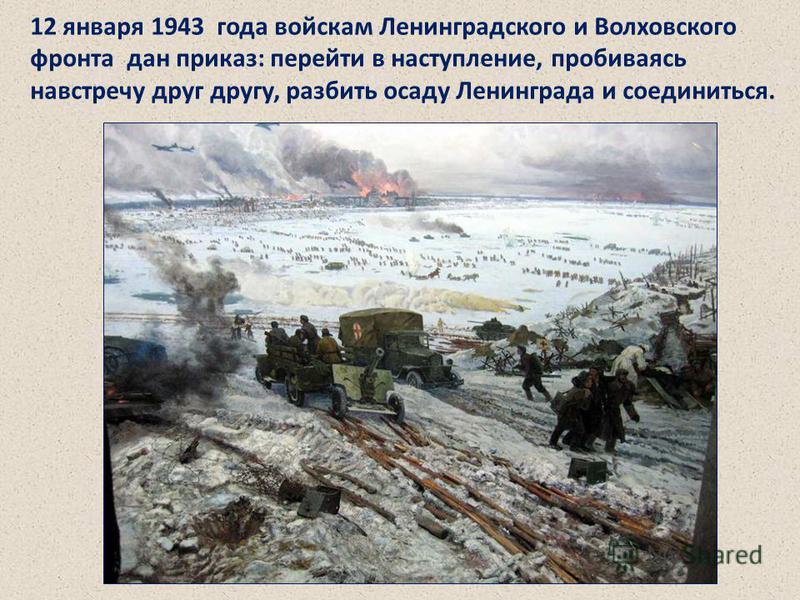 12 января 1943 года войскам Ленинградского и Волховского фронта дан приказ: перейти в наступление, пробиваясь навстречу друг другу, разбить осаду Ленинграда и соединиться. Войскам Ленинградского и Волховского фронта дан приказ: перейти в наступление,