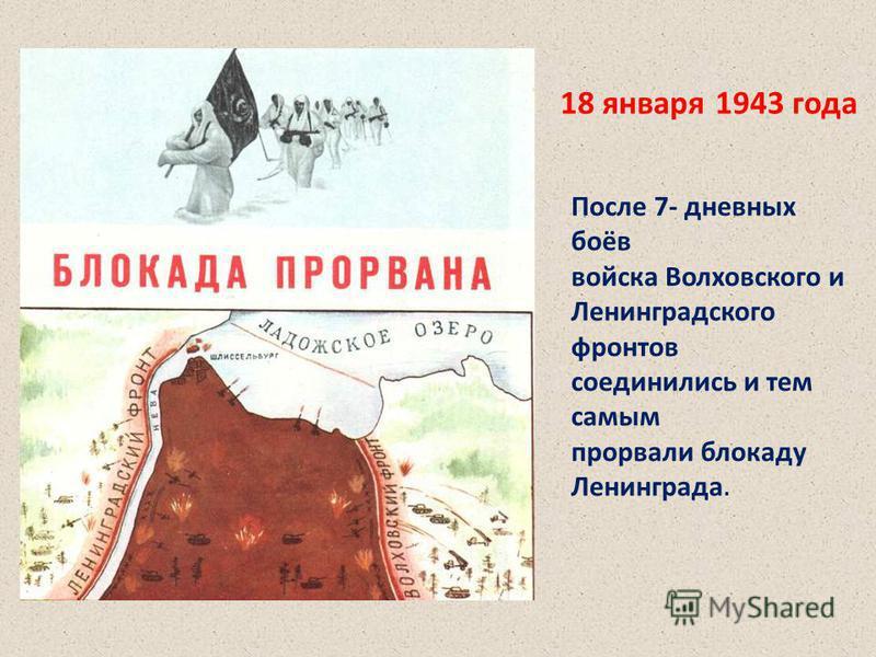 После 7- дневных боёв войска Волховского и Ленинградского фронтов соединились и тем самым прорвали блокаду Ленинграда. 18 января 1943 года После 7- дневных боёв войска Волховского и Ленинградского фронтов соединились и тем самым прорвали блокаду Лени