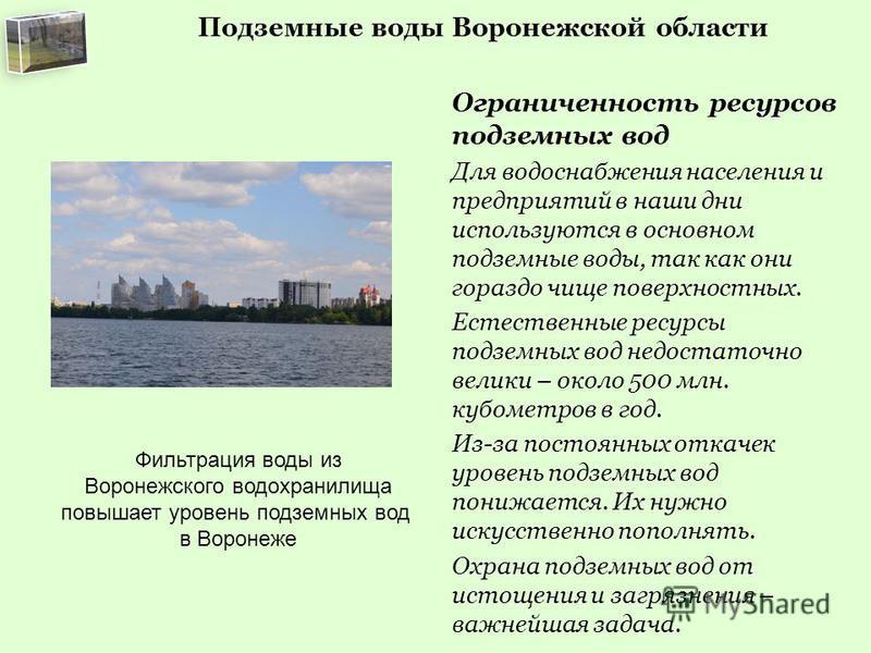 Подземные воды Воронежской области Ограниченность ресурсов подземных вод Для водоснабжения населения и предприятий в наши дни используются в основном подземные воды, так как они гораздо чище поверхностных. Естественные ресурсы подземных вод недостато