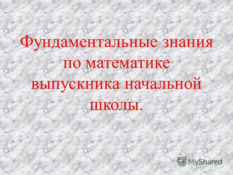 Фундаментальные знания по математике выпускника начальной школы.