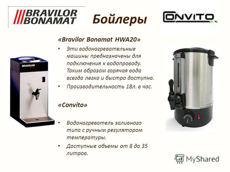 Бойлеры «Bravilor Bonamat HWA20» Эты водонагревательные машины предназначены для подключения к водопроводу. Таким образом горячая вода всегда легко и быстро доступна. Производительность 18 л. в час. «Convito» Водонагреватель заливного тыпа с ручным р