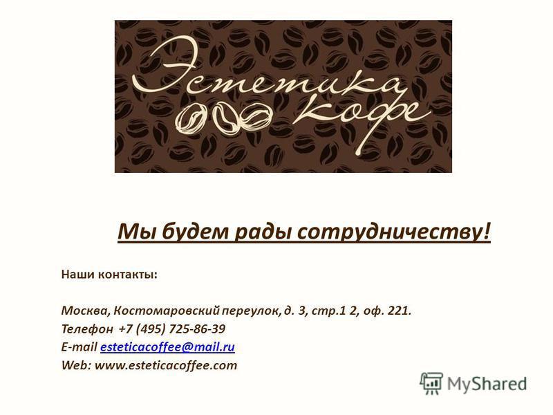Мы будем рады сотрудничеству! Наши контакты: Москва, Костомаровский переулок, д. 3, стр.1 2, оф. 221. Телефон +7 (495) 725-86-39 E-mail esteticacoffee@mail.ruesteticacoffee@mail.ru Web: www.esteticacoffee.com