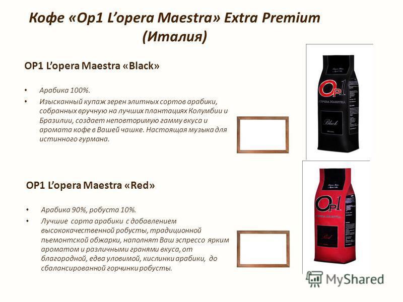 Кофе «Op1 Lopera Maestra» Extra Premium (Италия) OP1 Lopera Maestra «Black» Арабика 100%. Изысканный купаж зерен элитных сортов арабики, собранных вручную на лучших плантациях Колумбии и Бразилии, создает неповторимую гамму вкуса и аромата кофе в Ваш