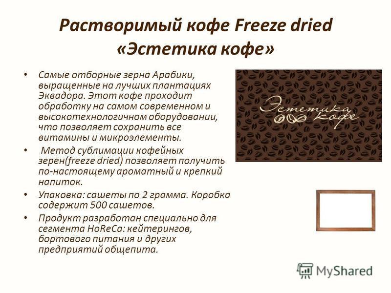 Растворимый кофе Freeze dried «Эстетыка кофе» Самые отборные зерна Арабики, выращенные на лучших плантациях Эквадора. Этот кофе проходит обработку на самом современном и высокотехнологичном оборудовании, что позволяет сохранить все витамины и микроэл