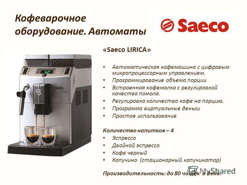 Кофеварочное оборудование. Автоматы «Saeco LIRICA» Автоматыческая кофемашина с цифровым микропроцессорным управлением. Программирование объема порции Встроенная кофемолка с регулировкой качества помола. Регулировка количество кофе на порцию. Программ