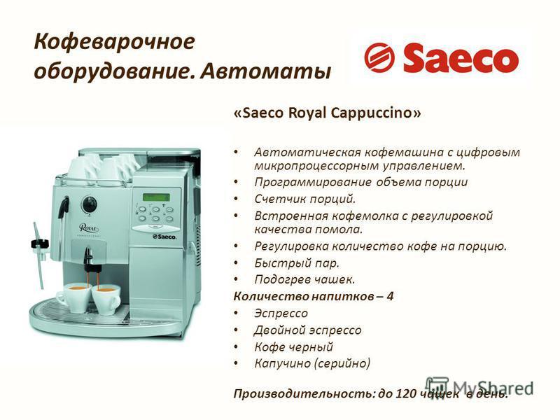 Кофеварочное оборудование. Автоматы «Saeco Royal Cappuccino» Автоматыческая кофемашина с цифровым микропроцессорным управлением. Программирование объема порции Счетчик порций. Встроенная кофемолка с регулировкой качества помола. Регулировка количеств
