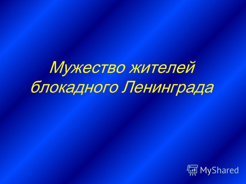 Мужество жителей блокадного Ленинграда