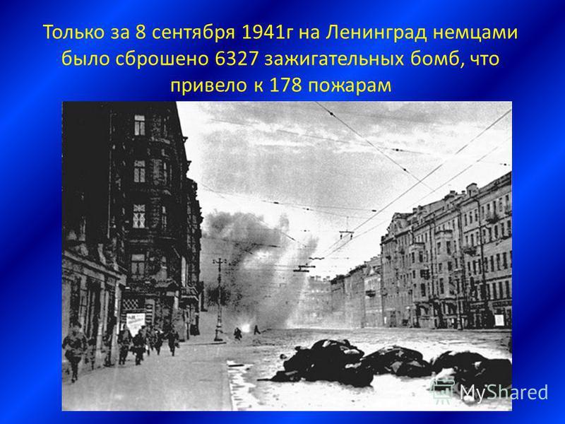 Только за 8 сентября 1941 г на Ленинград немцами было сброшено 6327 зажигательных бомб, что привело к 178 пожарам