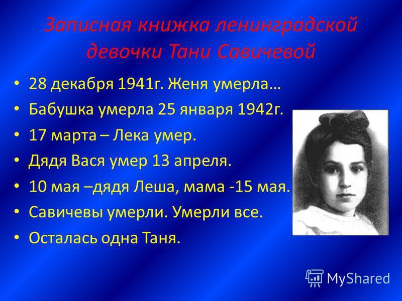 Записная книжка ленинградской девочки Тани Савичевой 28 декабря 1941 г. Женя умерла… Бабушка умерла 25 января 1942 г. 17 марта – Лека умер. Дядя Вася умер 13 апреля. 10 мая –дядя Леша, мама -15 мая. Савичевы умерли. Умерли все. Осталась одна Таня.