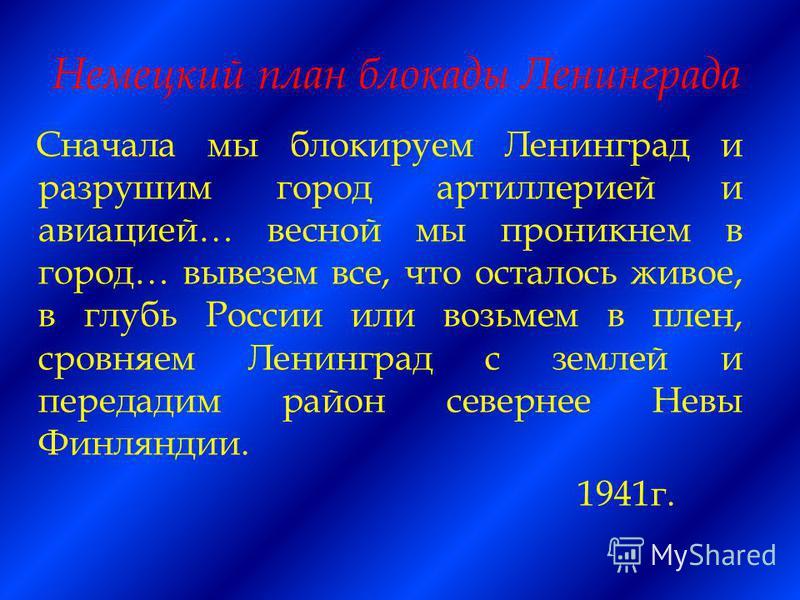 Немецкий план блокады Ленинграда Сначала мы блокируем Ленинград и разрушим город артиллерией и авиацией… весной мы проникнем в город… вывезем все, что осталось живое, в глубь России или возьмем в плен, сровняем Ленинград с землей и передадим район се