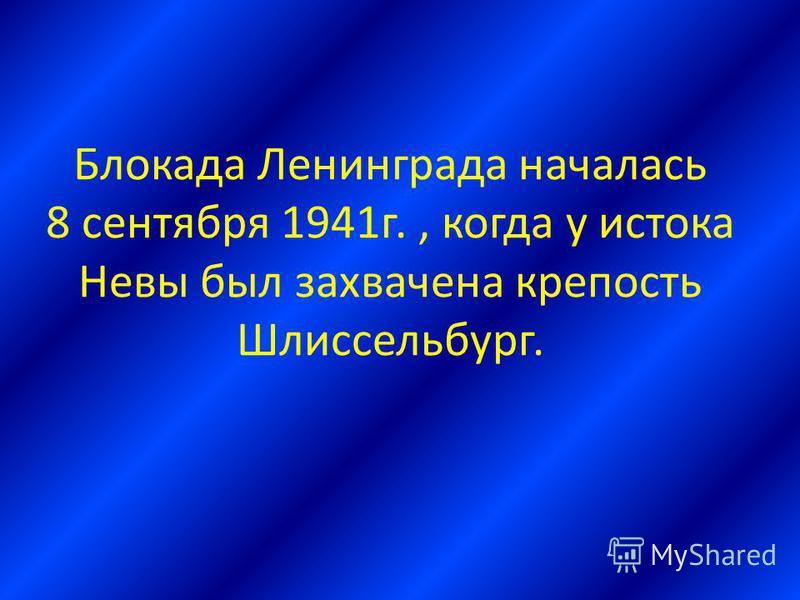 Блокада Ленинграда началась 8 сентября 1941 г., когда у истока Невы был захвачена крепость Шлиссельбург.