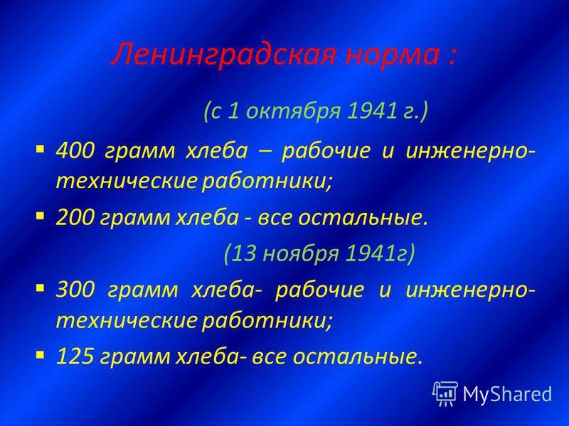 Ленинградская норма : (с 1 октября 1941 г.) 400 грамм хлеба – рабочие и инженерно- технические работники; 200 грамм хлеба - все остальные. (13 ноября 1941 г) 300 грамм хлеба- рабочие и инженерно- технические работники; 125 грамм хлеба- все остальные.
