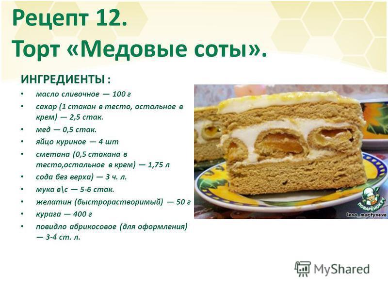 Рецепт 12. Торт «Медовые соты». ИНГРЕДИЕНТЫ : масло сливочное 100 г сахар (1 стакан в тесто, остальное в крем) 2,5 стак. мед 0,5 стак. яйцо куриное 4 шт сметана (0,5 стакана в тесто,остальное в крем) 1,75 л сода без верха) 3 ч. л. мука в\с 5-6 стак.