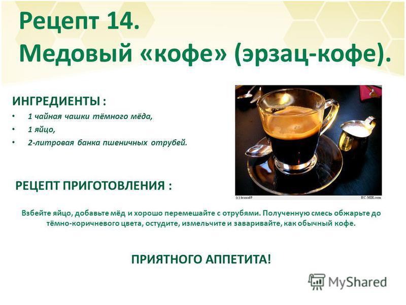 Рецепт 14. Медовый «кофе» (эрзац-кофе). ИНГРЕДИЕНТЫ : 1 чайная чашки тёмного мёда, 1 яйцо, 2-литровая банка пшеничных отрубей. РЕЦЕПТ ПРИГОТОВЛЕНИЯ : Взбейте яйцо, добавьте мёд и хорошо перемешайте с отрубями. Полученную смесь обжарьте до тёмно-корич