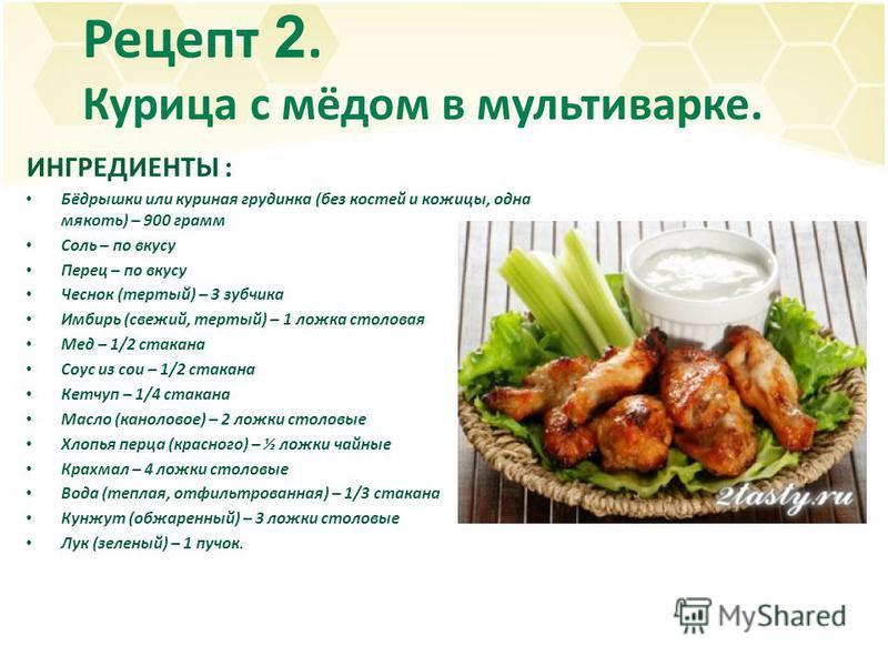 Рецепт 2. Курица с мёдом в мультиварке. ИНГРЕДИЕНТЫ : Бёдрышки или куриная грудинка (без костей и кожицы, одна мякоть) – 900 грамм Соль – по вкусу Перец – по вкусу Чеснок (тертый) – 3 зубчика Имбирь (свежий, тертый) – 1 ложка столовая Мед – 1/2 стака