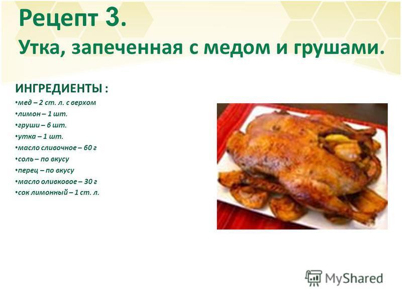 Рецепт 3. Утка, запеченная с медом и грушами. ИНГРЕДИЕНТЫ : мед – 2 ст. л. с верхом лимон – 1 шт. груши – 6 шт. утка – 1 шт. масло сливочное – 60 г соль – по вкусу перец – по вкусу масло оливковое – 30 г сок лимонный – 1 ст. л.