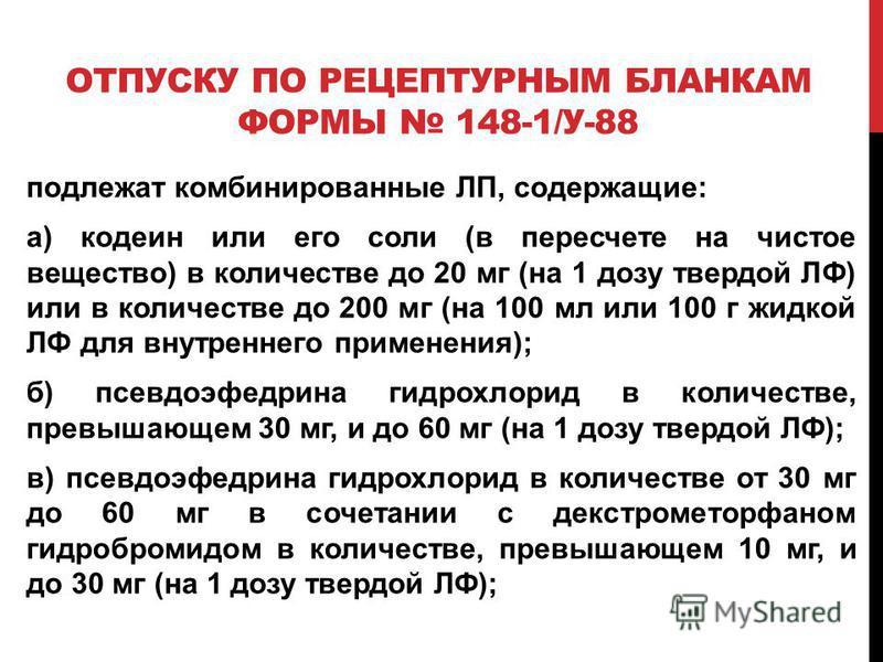 ОТПУСКУ ПО РЕЦЕПТУРНЫМ БЛАНКАМ ФОРМЫ 148-1/У-88 подлежат комбинированные ЛП, содержащие: а) кодеин или его соли (в пересчете на чистое вещество) в количестве до 20 мг (на 1 дозу твердой ЛФ) или в количестве до 200 мг (на 100 мл или 100 г жидкой ЛФ дл