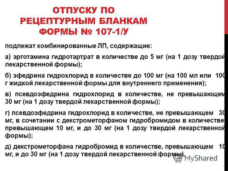 ОТПУСКУ ПО РЕЦЕПТУРНЫМ БЛАНКАМ ФОРМЫ 107-1/У подлежат комбинированные ЛП, содержащие: а) эрготамина гидротартрат в количестве до 5 мг (на 1 дозу твердой лекарственной формы); б) эфедрина гидрохлорид в количестве до 100 мг (на 100 мл или 100 г жидкой