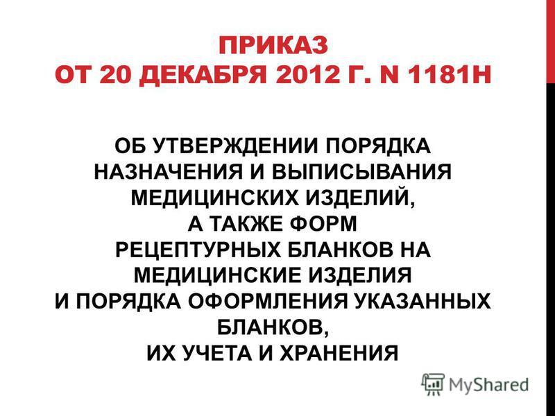 ПРИКАЗ ОТ 20 ДЕКАБРЯ 2012 Г. N 1181Н ОБ УТВЕРЖДЕНИИ ПОРЯДКА НАЗНАЧЕНИЯ И ВЫПИСЫВАНИЯ МЕДИЦИНСКИХ ИЗДЕЛИЙ, А ТАКЖЕ ФОРМ РЕЦЕПТУРНЫХ БЛАНКОВ НА МЕДИЦИНСКИЕ ИЗДЕЛИЯ И ПОРЯДКА ОФОРМЛЕНИЯ УКАЗАННЫХ БЛАНКОВ, ИХ УЧЕТА И ХРАНЕНИЯ