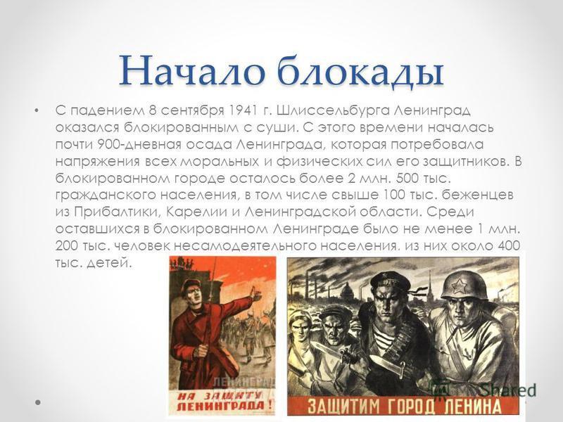 Начало блокады С падением 8 сентября 1941 г. Шлиссельбурга Ленинград оказался блокированным с суши. С этого времени началась почти 900-дневная осада Ленинграда, которая потребовала напряжения всех моральных и физических сил его защитников. В блокиров