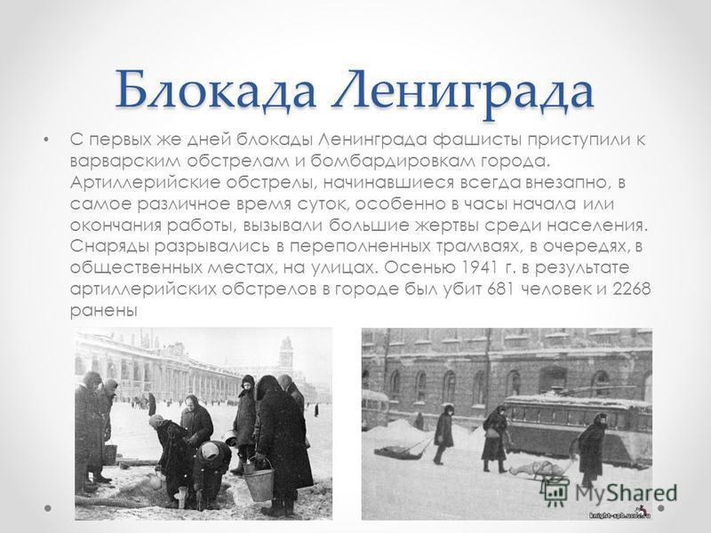 Блокада Лениграда С первых же дней блокады Ленинграда фашисты приступили к варварским обстрелам и бомбардировкам города. Артиллерийские обстрелы, начинавшиеся всегда внезапно, в самое различное время суток, особенно в часы начала или окончания работы