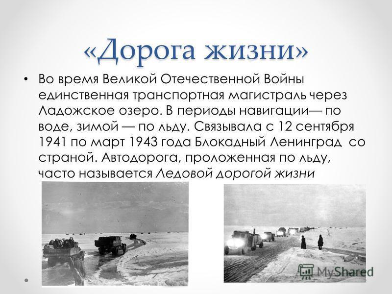 «Дорога жизни» Во время Великой Отечественной Войны единственная транспортная магистраль через Ладожское озеро. В периоды навигации по воде, зимой по льду. Связывала с 12 сентября 1941 по март 1943 года Блокадный Ленинград со страной. Автодорога, про
