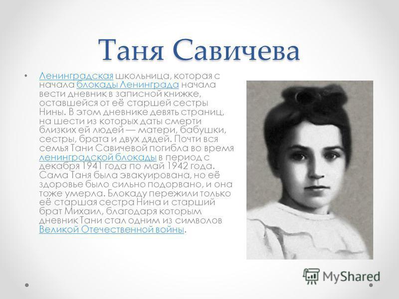 Таня Савичева Ленинградская школьница, которая с начала блокады Ленинграда начала вести дневник в записной книжке, оставшейся от её старшей сестры Нины. В этом дневнике девять страниц, на шести из которых даты смерти близких ей людей матери, бабушки,