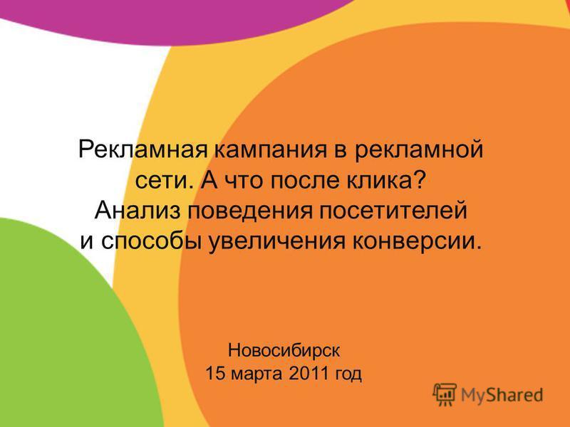 Новосибирск 15 марта 2011 год Рекламная кампания в рекламной сети. А что после клика? Анализ поведения посетителей и способы увеличения конверсии.