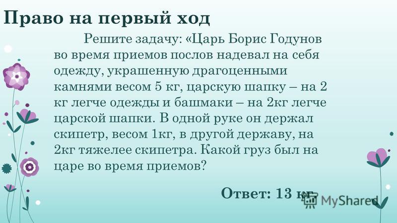 Право на первый ход Решите задачу: «Царь Борис Годунов во время приемов послов надевал на себя одежду, украшенную драгоценными камнями весом 5 кг, царскую шапку – на 2 кг легче одежды и башмаки – на 2 кг легче царской шапки. В одной руке он держал ск