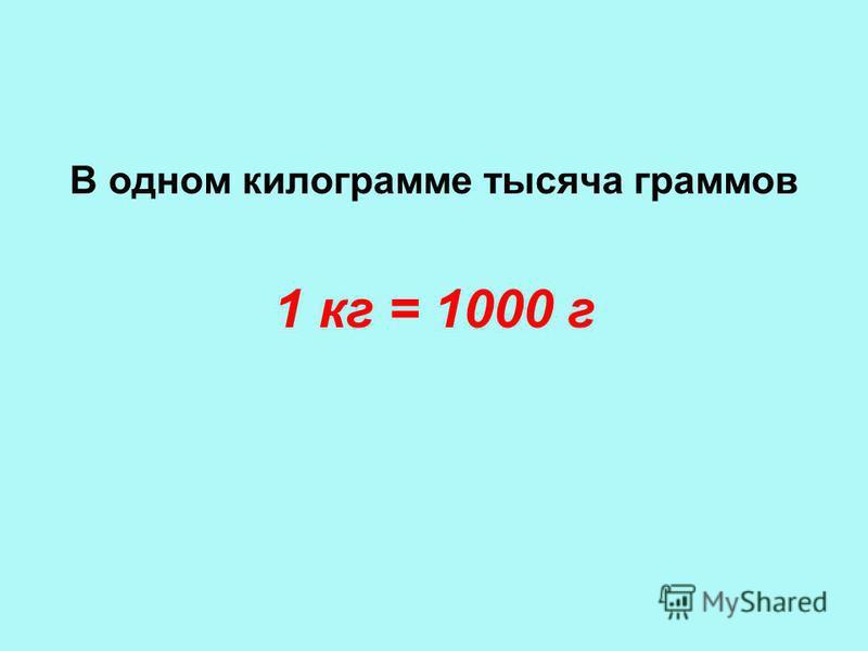 1 кг = 1000 г В одном килограмме тысяча граммов