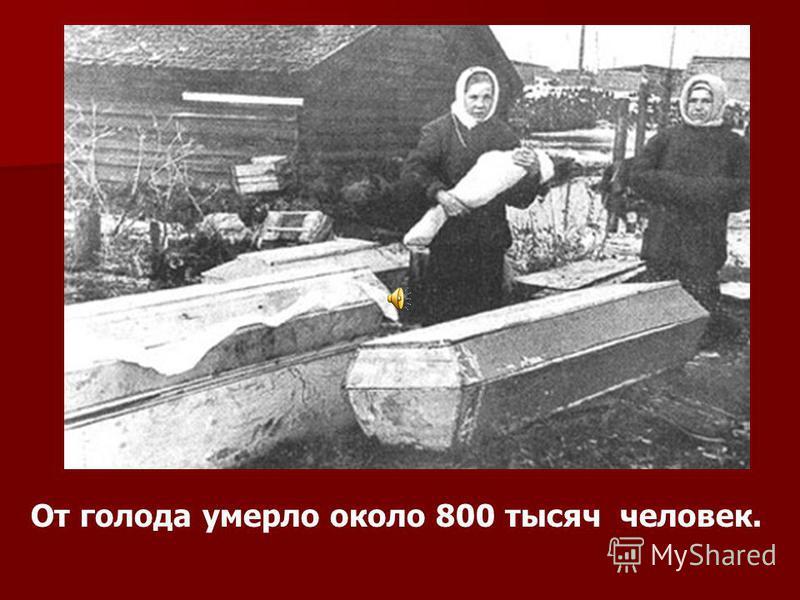 От голода умерло около 800 тысяч человек.