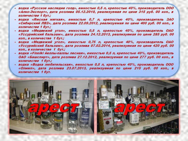 -водка «Русское наследие голд», емкостью 0,5 л, крепостью 40%, производитель ООО «Алко-Экспорт», дата розлива 05.12.2010, реализуемая по цене 315 руб. 00 коп., в количестве 1 бут.; -водка «Ямская мягкая», емкостью 0,7 л, крепостью 40%, производитель
