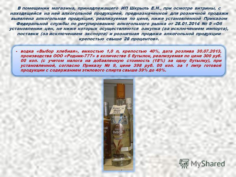 В помещении магазина, принадлежащего ИП Шкрыль Е.Н., при осмотре витрины, с находящейся на ней алкогольной продукцией, предназначенной для розничной продажи выявлена алкогольная продукция, реализуемая по цене, ниже установленной Приказом Федеральной
