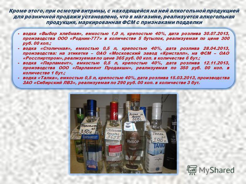 Кроме этого, при осмотре витрины, с находящейся на ней алкогольной продукцией для розничной продажи установлено, что в магазине, реализуется алкогольная продукция, маркированная ФСМ с признаками подделки -водка «Выбор хлебная», емкостью 1,0 л, крепос