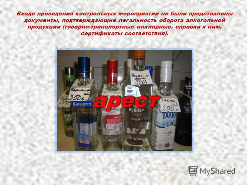Входе проведения контрольных мероприятий не были представлены документы, подтверждающие легальность оборота алкогольной продукции (товарно-транспортные накладные, справки к ним, сертификаты соответствия). арест