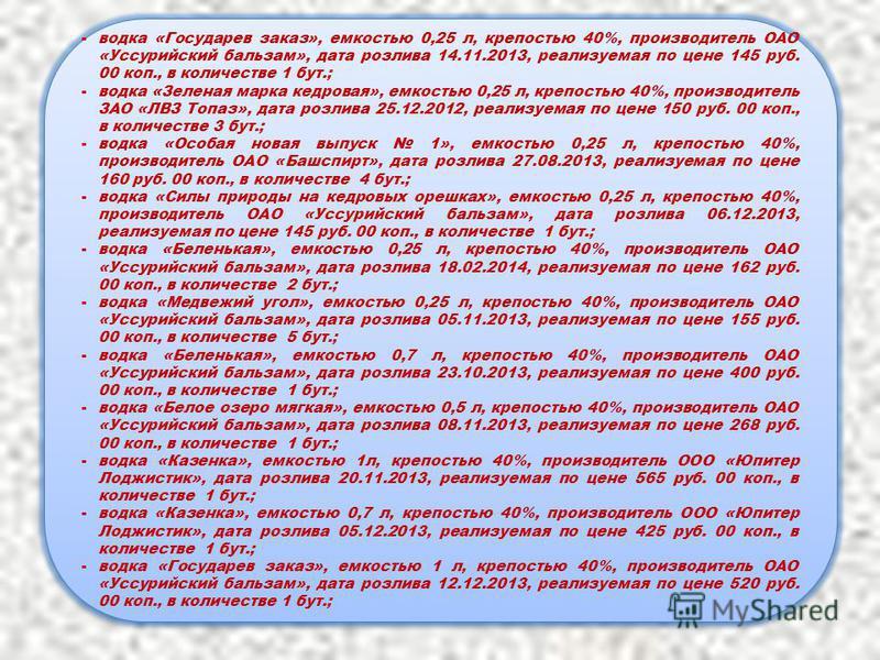 -водка «Государев заказ», емкостью 0,25 л, крепостью 40%, производитель ОАО «Уссурийский бальзам», дата розлива 14.11.2013, реализуемая по цене 145 руб. 00 коп., в количестве 1 бут.; -водка «Зеленая марка кедровая», емкостью 0,25 л, крепостью 40%, пр