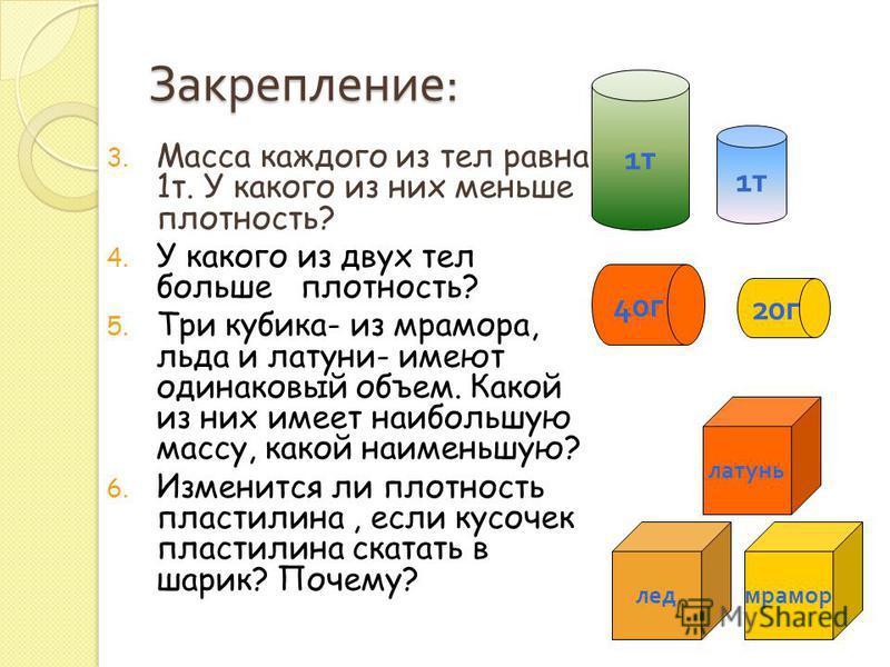 3. Масса каждого из тел равна 1 т. У какого из них меньше плотность? 4. У какого из двух тел больше плотность? 5. Три кубика- из мрамора, льда и латуни- имеют одинаковый объем. Какой из них имеет наибольшую массу, какой наименьшую? 6. Изменится ли пл