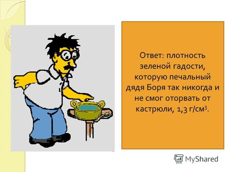6. Печальный дядя Боря захотел сам сварить себе суп, и у него получилось полкастрюли зеленой гадости. Объем этой гадости, которую дядя Боря не отважился попробовать - 0,001 м 3, масса - 1 кг 300 г. Вычисли плотность дяди бориной гадости. Ответ : плот