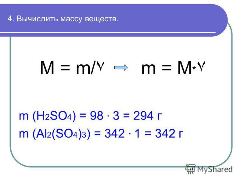 4. Вычислить массу веществ. M = m/٧ m = M * ٧ m (H 2 SO 4 ) = 98 · 3 = 294 г m (Al 2 (SO 4 ) 3 ) = 342 · 1 = 342 г