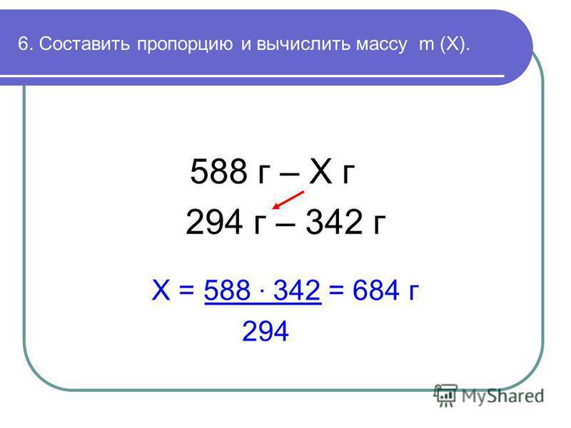 6. Составить пропорцию и вычислить массу m (Х). 588 г – Х г 294 г – 342 г Х = 588 · 342 = 684 г 294