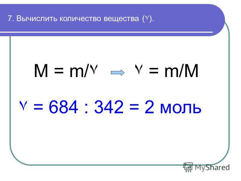 7. Вычислить количество вещества (٧). M = m/٧ ٧ = m/M ٧ = 684 : 342 = 2 моль