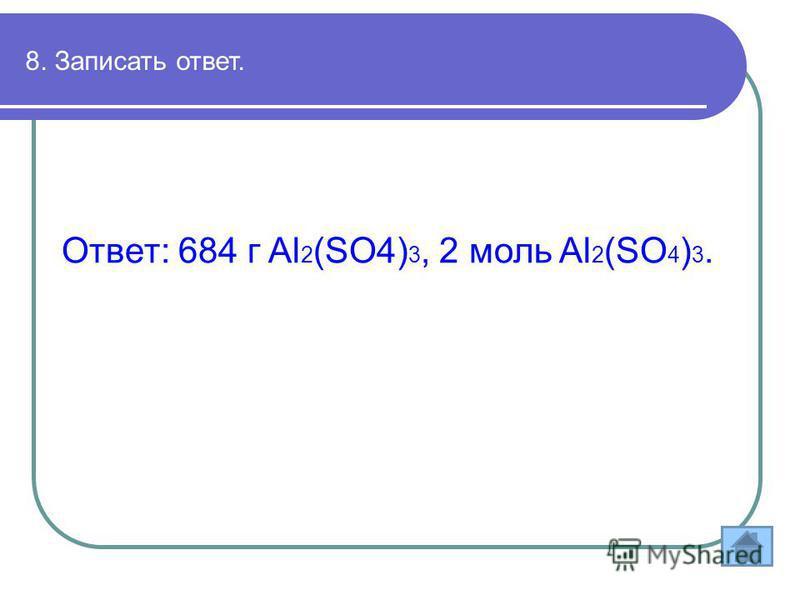 8. Записать ответ. Ответ: 684 г Al 2 (SO4) 3, 2 моль Al 2 (SO 4 ) 3.