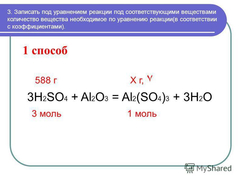 1 способ 3. Записать под уравнением реакции под соответствующими веществами количество вещества необходимое по уравнению реакции(в соответствии с коэффициентами). 588 г Х г, ٧ 3H 2 SO 4 + Al 2 O 3 = Al 2 (SO 4 ) 3 + 3H 2 O 3 моль 1 моль