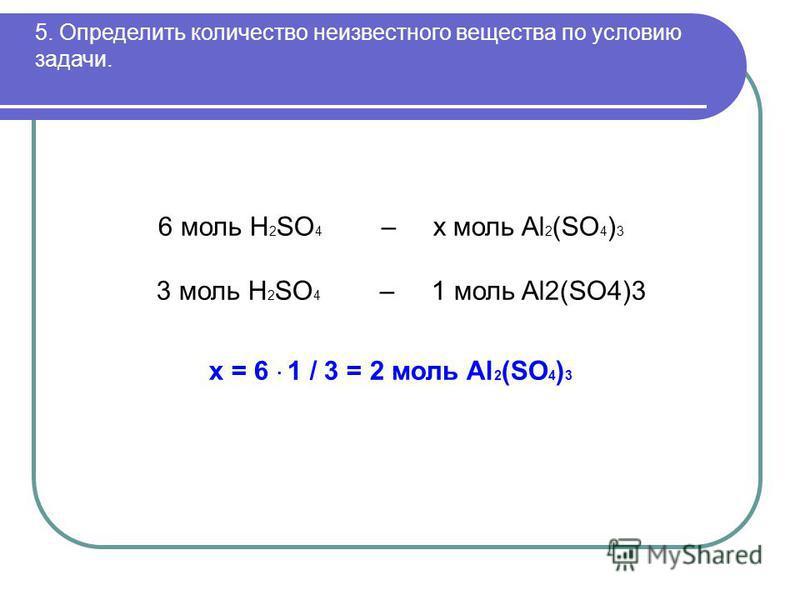 5. Определить количество неизвестного вещества по условию задачи. 6 моль H 2 SO 4 – х моль Al 2 (SO 4 ) 3 3 моль H 2 SO 4 – 1 моль Al2(SO4)3 х = 6 · 1 / 3 = 2 моль Al 2 (SO 4 ) 3