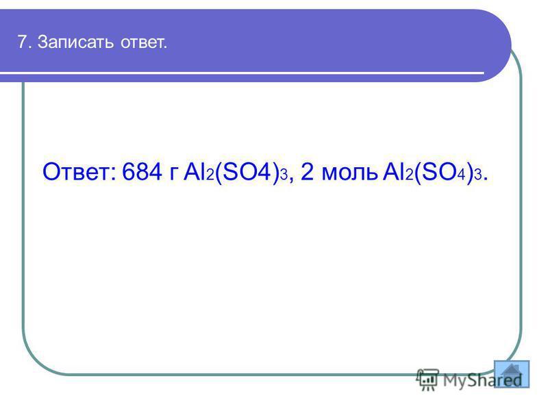 7. Записать ответ. Ответ: 684 г Al 2 (SO4) 3, 2 моль Al 2 (SO 4 ) 3.