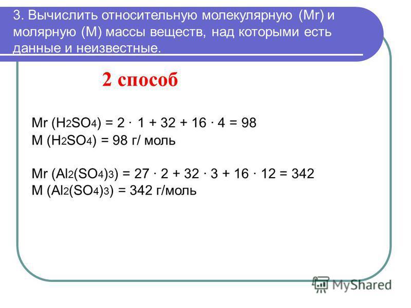 3. Вычислить относительную молекулярную (Мr) и молярную (М) массы веществ, над которыми есть данные и неизвестные. Мr (H 2 SO 4 ) = 2 · 1 + 32 + 16 · 4 = 98 М (H 2 SO 4 ) = 98 г/ моль Mr (Al 2 (SO 4 ) 3 ) = 27 · 2 + 32 · 3 + 16 · 12 = 342 M (Al 2 (SO