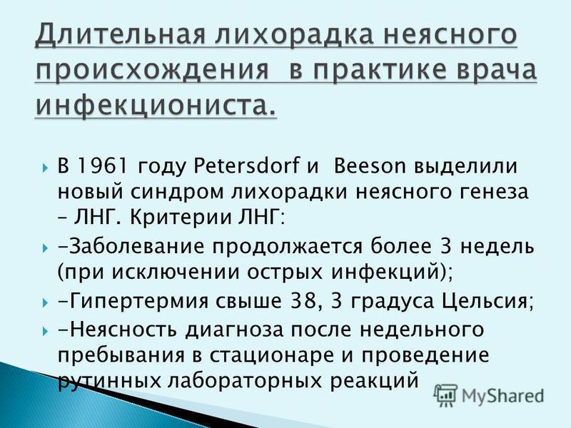 В 1961 году Petersdorf и Beeson выделили новый синдром лихорадки неясного генеза – ЛНГ. Критерии ЛНГ: -Заболевание продолжается более 3 недель (при исключении острых инфекций); -Гипертермия свыше 38, 3 градуса Цельсия; -Неясность диагноза после недел