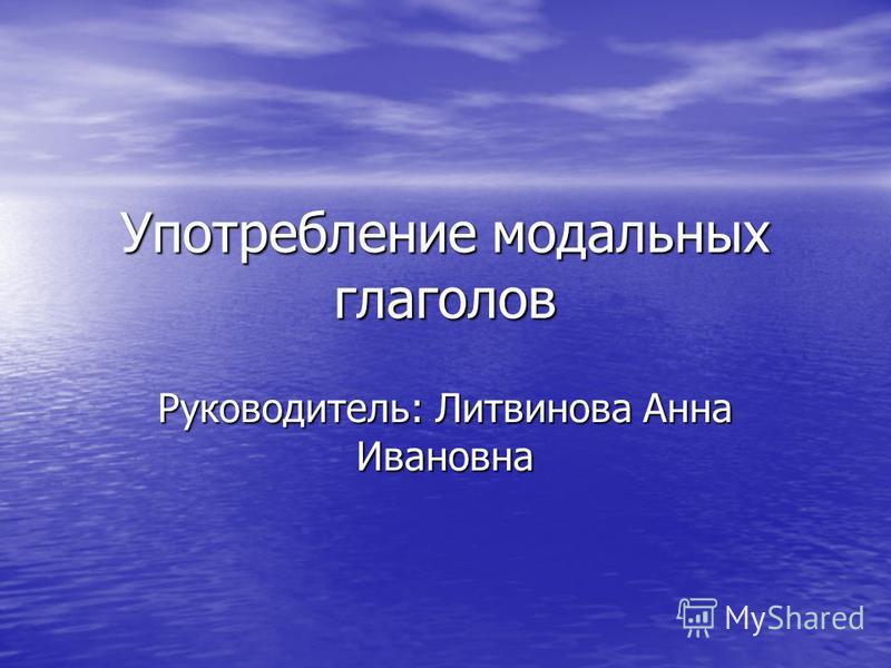 Употребление модальных глаголов Руководитель: Литвинова Анна Ивановна