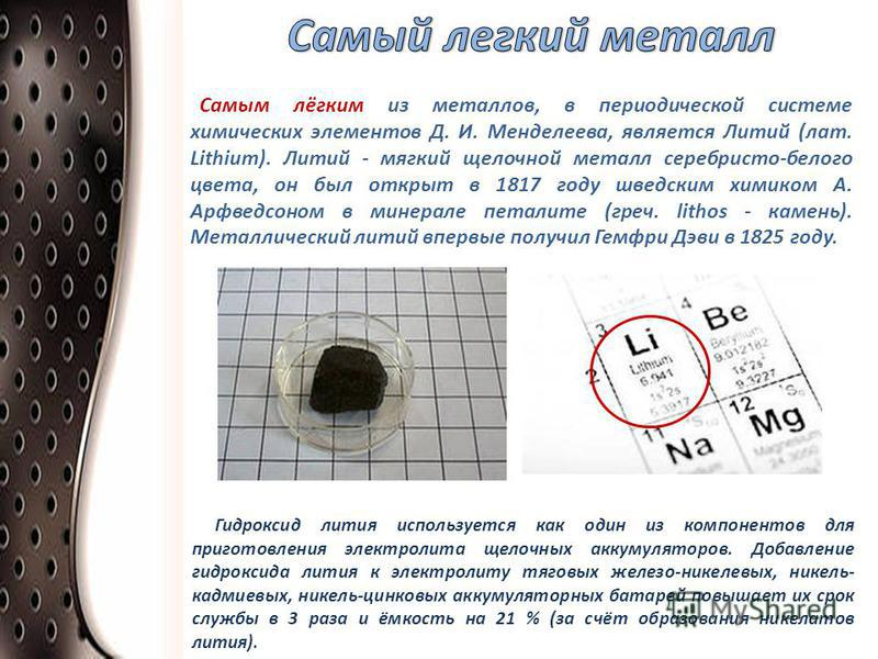 Самым лёгким из металлов, в периодической системе химических элементов Д. И. Менделеева, является Литий (лат. Lithium). Литий - мягкий щелочной металл серебристо-белого цвета, он был открыт в 1817 году шведским химиком А. Арфведсоном в минерале петал